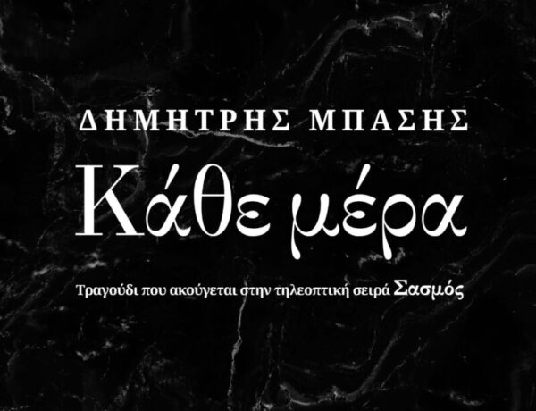 Δημήτρης Μπάσης – «Κάθε Μέρα»:  Νέο τραγούδι από την τηλεοπτική σειρά «Σασμός»